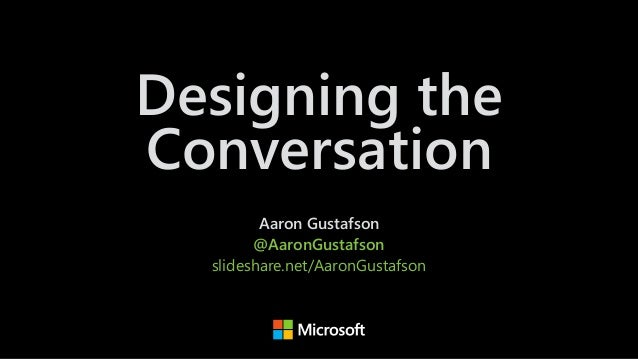 Designing the Conversation Aaron Gustafson @AaronGustafson slideshare.net/AaronGustafson