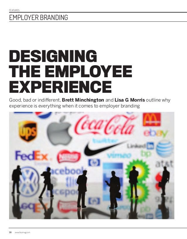 FEATURES EMPLOYER BRANDING 30 www.hcamag.com DESIGNING THE EMPLOYEE EXPERIENCE Good, bad or indifferent, Brett Minchington...