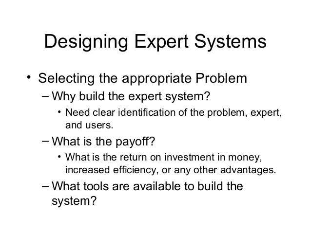 Designing Expert Systems• Selecting the appropriate Problem  – Why build the expert system?     • Need clear identificatio...
