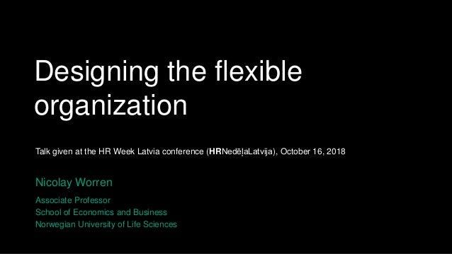 Designing the flexible organization Nicolay Worren Associate Professor School of Economics and Business Norwegian Universi...