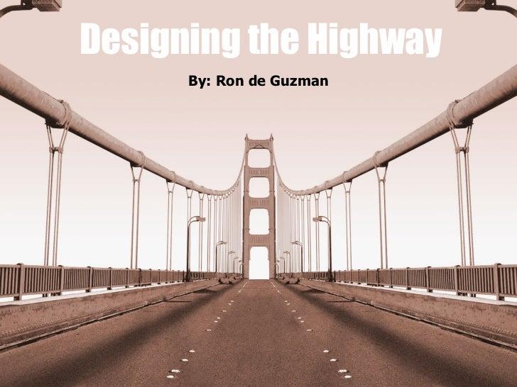 Designing the Highway By: Ron de Guzman