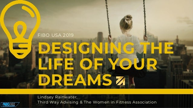 DESIGNING THE LIFE OF YOUR DREAMS Lindsey Rainwater, Third Way Advising & The Women in Fitness Association FIBO USA 2019