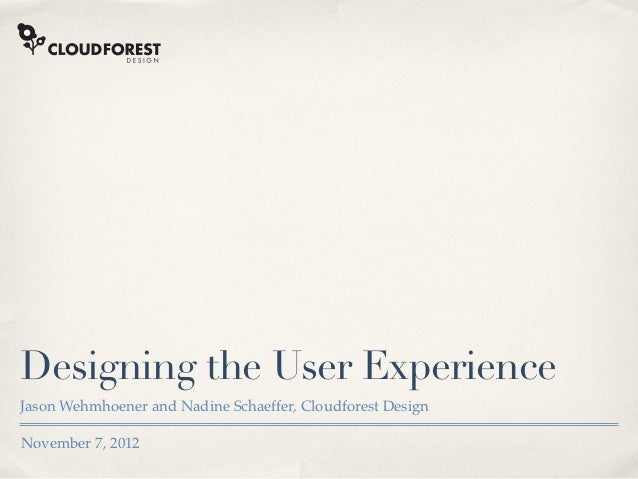 Designing the User ExperienceJason Wehmhoener and Nadine Schaeffer, Cloudforest DesignNovember 7, 2012