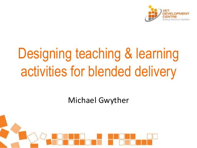 Designing teaching & learning activities for blended delivery Michael Gwyther