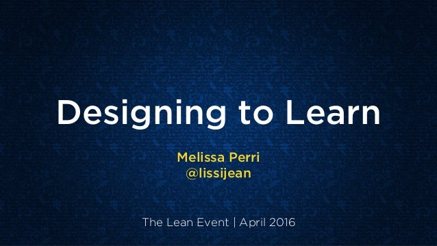 Designing to Learn Melissa Perri @lissijean The Lean Event | April 2016