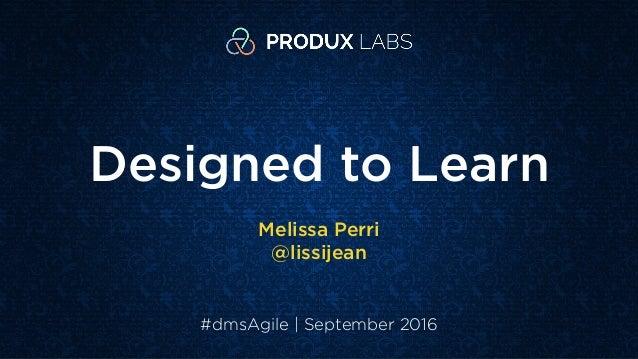 Designed to Learn Melissa Perri @lissijean #dmsAgile | September 2016