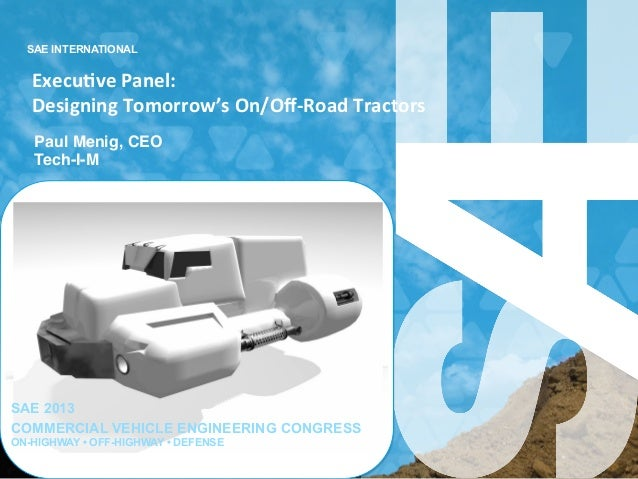 SAE INTERNATIONAL Execu&ve	   Panel:	   	   	    Designing	   Tomorrow's	   On/Off-­‐Road	   Tractors	    Paul Menig, CEO! ...