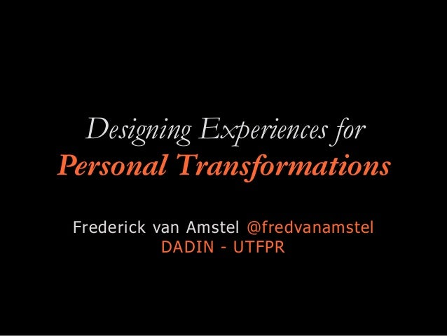 Designing Experiences for Personal Transformations Frederick van Amstel @fredvanamstel DADIN - UTFPR