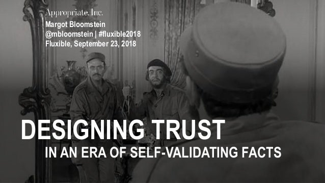 DESIGNING TRUST IN AN ERA OF SELF-VALIDATING FACTS Margot Bloomstein @mbloomstein | #fluxible2018 Fluxible, September 23, ...