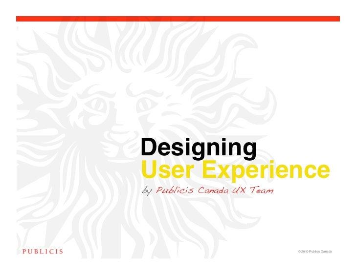 Designing !User Experienceby Publicis Canada UX Team                             © 2010 Publicis Canada!