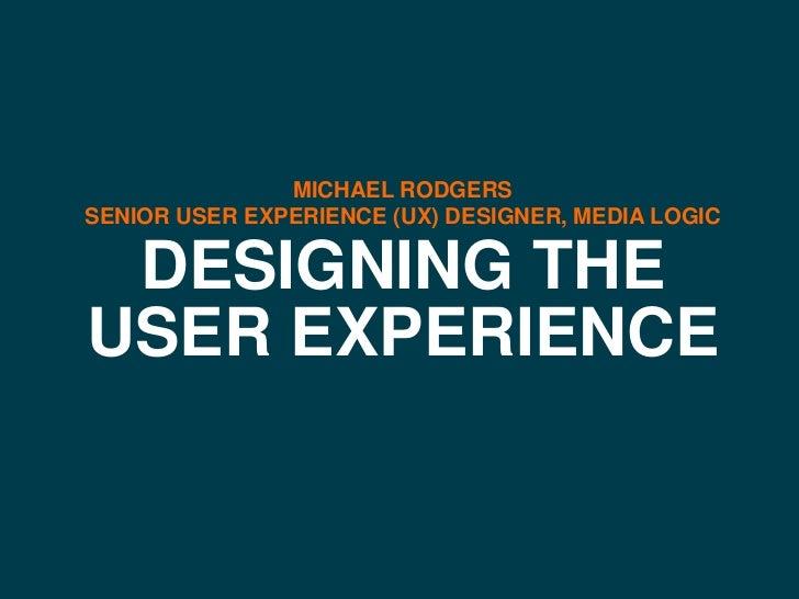 MICHAEL RODGERSSENIOR USER EXPERIENCE (UX) DESIGNER, MEDIA LOGIC DESIGNING THEUSER EXPERIENCE