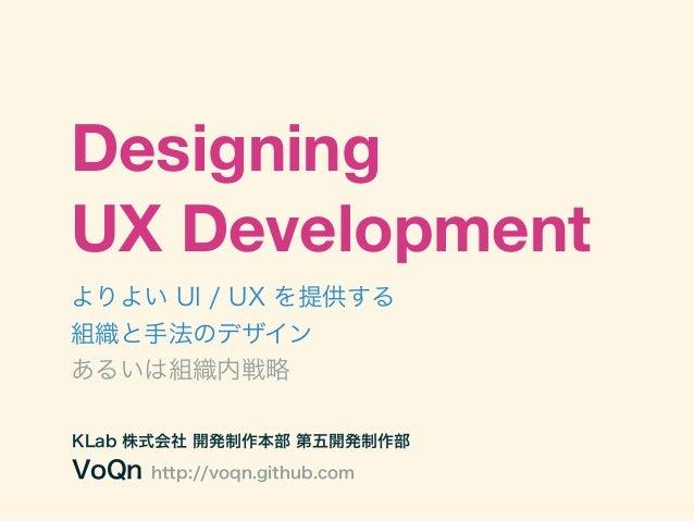 DesigningUX Developmentよりよい UI / UX を提供する組織と手法のデザインあるいは組織内戦略KLab 株式会社 開発制作本部 第五開発制作部VoQn   http://voqn.github.com