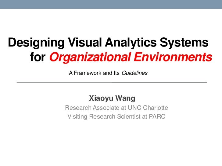 Designing Visual Analytics Systemsfor OrganizationalEnvironments<br />A Framework and Its Guidelines<br />Xiaoyu Wang<br ...