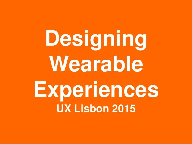 Designing Wearable Experiences UX Lisbon 2015