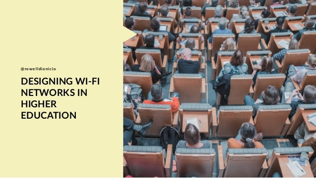 DESIGNING WI-FI NETWORKS IN HIGHER EDUCATION @rowelldionicio