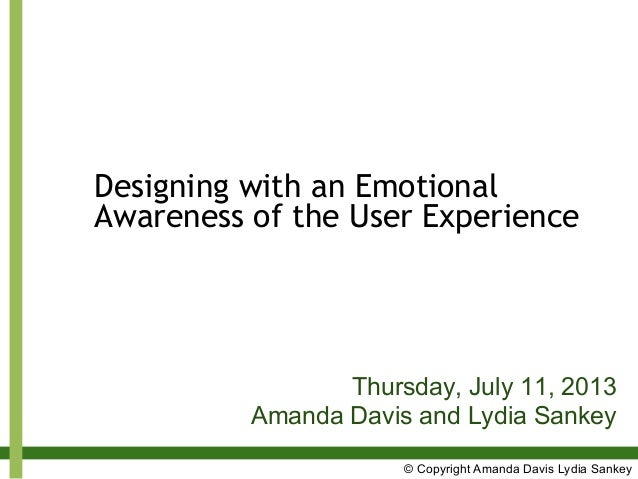 Designing with an Emotional Awareness of the User Experience Thursday, July 11, 2013 Amanda Davis and Lydia Sankey © Copyr...
