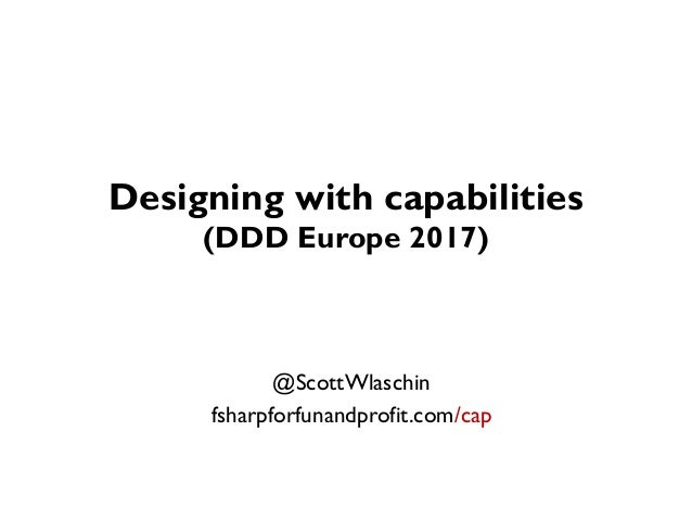 Designing with capabilities (DDD Europe 2017) @ScottWlaschin fsharpforfunandprofit.com/cap