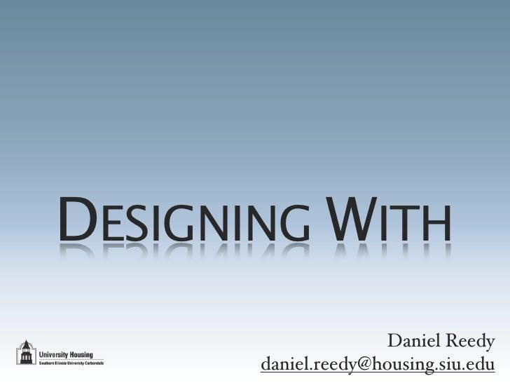 DESIGNING WITH                      Daniel Reedy        daniel.reedy@housing.siu.edu