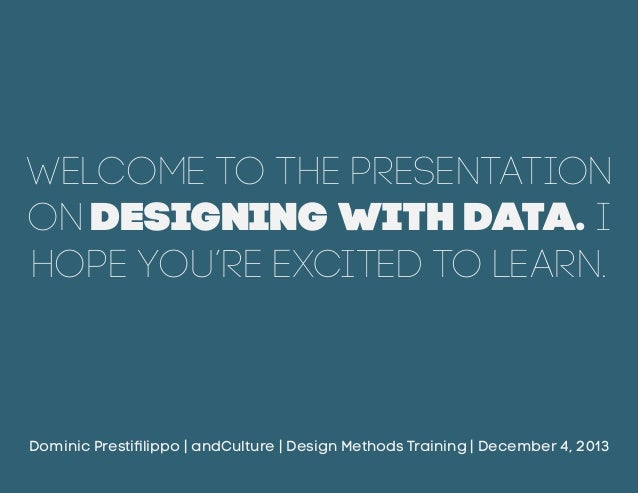 Welcome to the presentation on Designing with Data. I hope you're excited to learn.  Dominic Prestifilippo   andCulture   ...