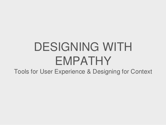 DESIGNING WITH EMPATHY Tools for User Experience & Designing for Context