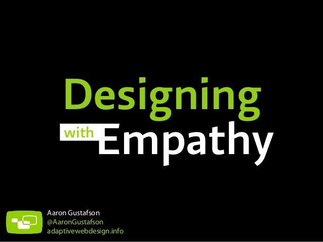 Designing Empathy with  Aaron Gustafson @AaronGustafson adaptivewebdesign.info