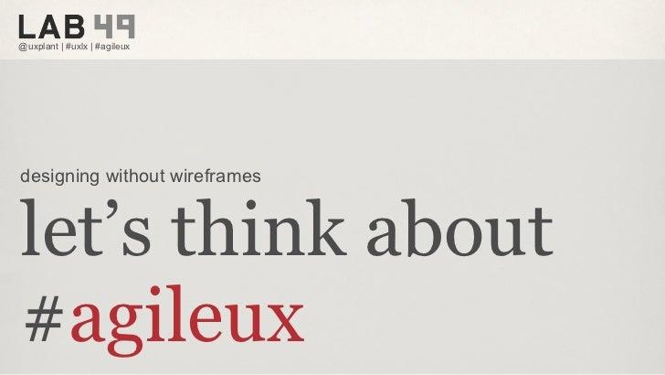 @uxplant | #uxlx | #agileuxdesigning without wireframeslet's think about#agileux