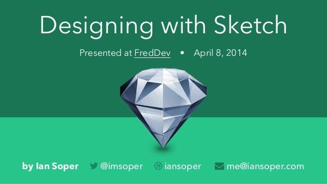 Designing with Sketch Presented at FredDev • April 8, 2014 by Ian Soper  @imsoper  iansoper  me@iansoper.com