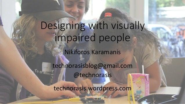 Designing with visually  impaired people  Nikiforos  Karamanis  technorasisblog@gmail.com  @technorasis  technorasis.wordp...