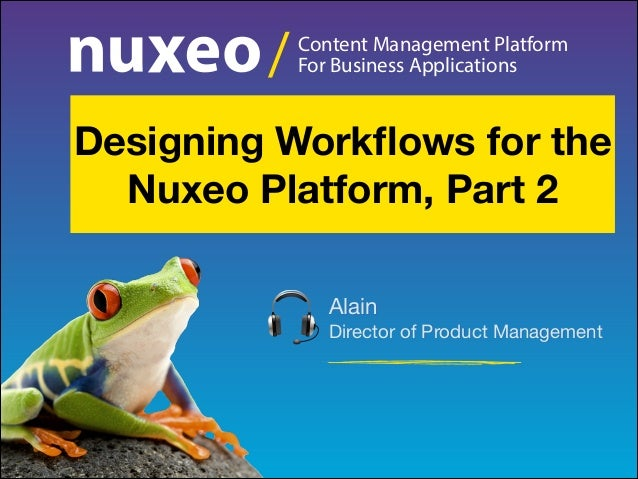 /  Content Management Platform For Business Applications  Designing Workflows for the Nuxeo Platform, Part 2 Alain Director...