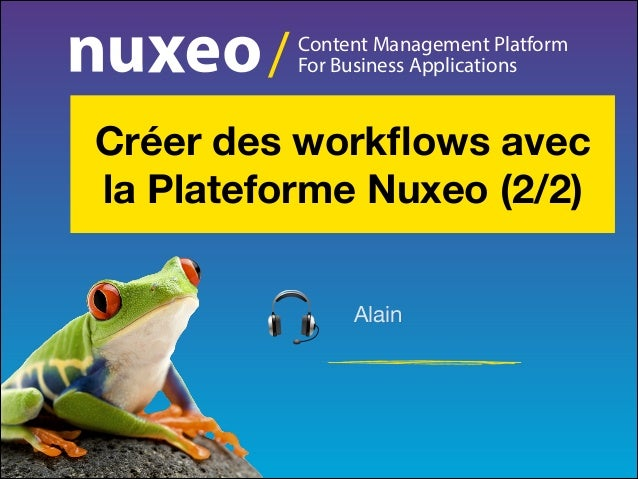 /  Content Management Platform For Business Applications  Créer des workflows avec la Plateforme Nuxeo (2/2) Alain