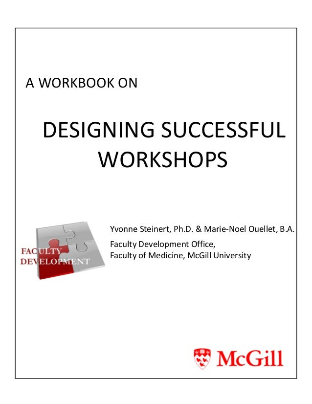 A WORKBOOK ON DESIGNING SUCCESSFUL WORKSHOPS Yvonne Steinert, Ph.D. & Marie-Noel Ouellet, B.A. Faculty Development Office,...