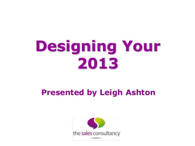 Designing Your     2013Presented by Leigh Ashton