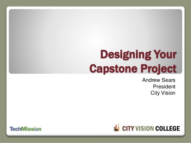 Designing Your Capstone Project Andrew Sears President City Vision