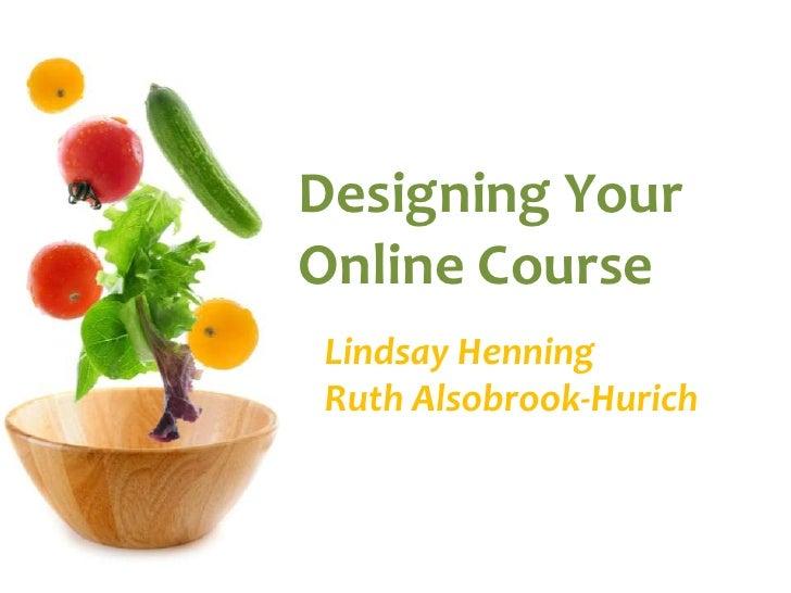 Designing Your Online Course<br />Lindsay HenningRuth Alsobrook-Hurich<br />