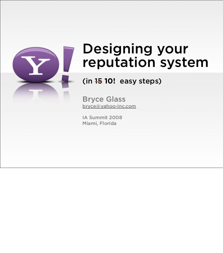 Designing your reputation system (in 15 10! easy steps)  Bryce Glass bryce@yahoo-inc.com  IA Summit 2008 Miami, Florida