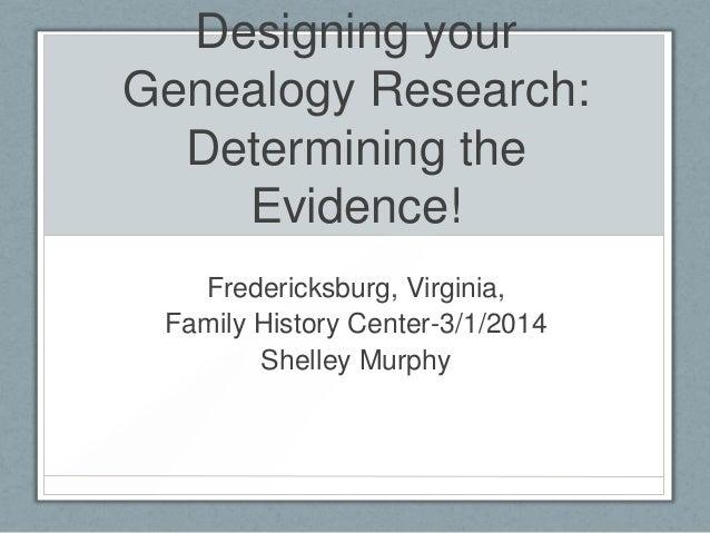 Designing your Genealogy Research: Determining the Evidence! Fredericksburg, Virginia, Family History Center-3/1/2014 Shel...