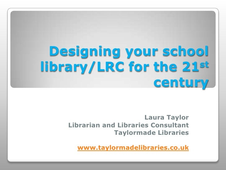 Designing your schoollibrary/LRC for the 21st                century                         Laura Taylor   Librarian and ...