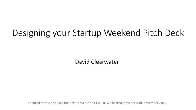 Designing your Startup Weekend Pitch Deck David Clearwater Adapted from a doc used for Startup Weekend HEALTH, Wellington,...