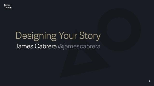 1 Designing Your Story James Cabrera @jamescabrera