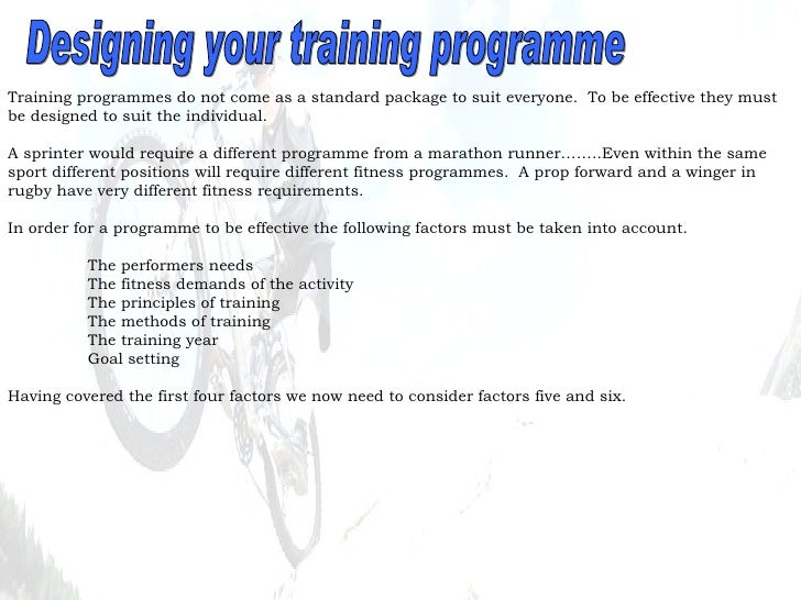 Designing your training programme Training programmes do not come as a standard package to suit everyone.  To be effective...