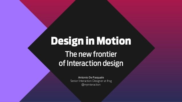 Design in Motion The new frontier of Interaction design Antonio	   De	   Pasquale Senior Interaction Designer at frog @myi...