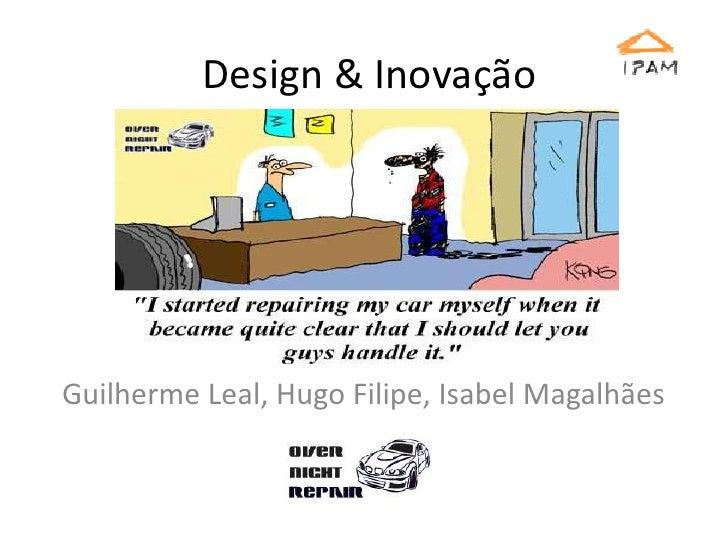 Design & Inovação<br />Guilherme Leal, Hugo Filipe, Isabel Magalhães<br />