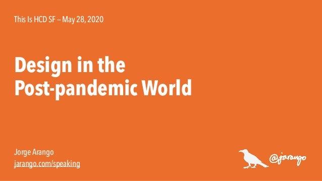 Jorge Arango jarango.com/speaking Design in the Post-pandemic World This Is HCD SF — May 28,2020