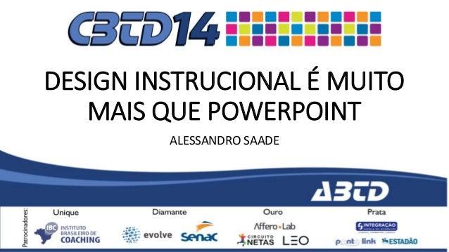 DESIGN INSTRUCIONAL É MUITO  MAIS QUE POWERPOINT  ALESSANDRO SAADE