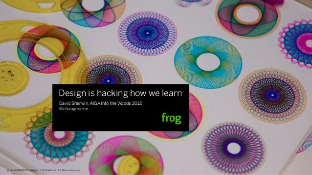 Design is hacking how we learn                                            David Sherwin, AIGA Into the Woods 2012         ...