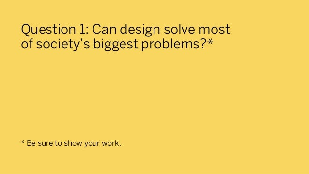 Question 1: Can design solve mostof society's biggest problems?** Be sure to show your work.