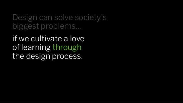 Design can solve society'sbiggest problems…if we cultivate a loveof learning throughthe design process.