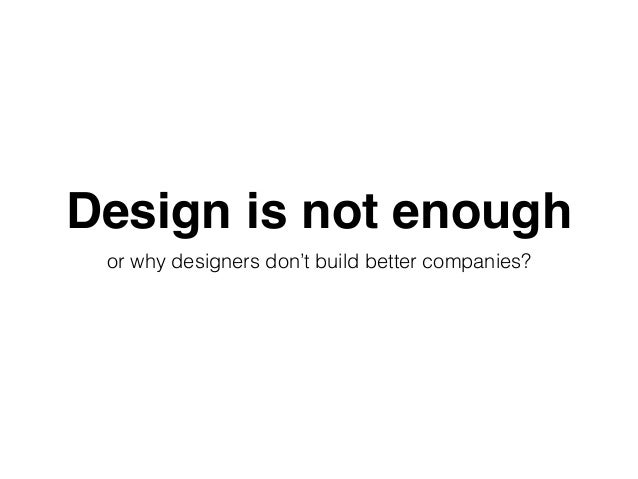 Design is not enough or why designers don't build better companies?