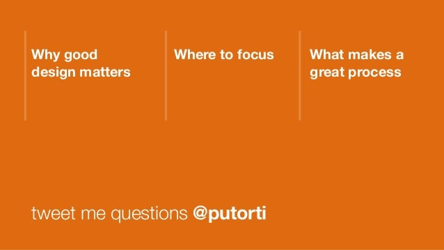 Why good design matters tweet me questions @putorti Where to focus What makes a great process