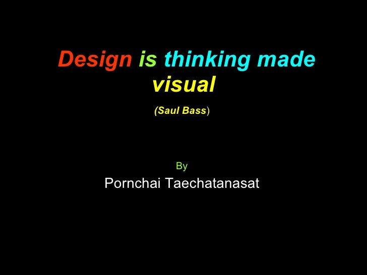 Design   is   thinking made   visual   (Saul Bass ) By Pornchai Taechatanasat